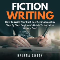 Fiction Writing: How To Write Your First Best Selling Novel; A Step By Step Beginners Guide To Narrative Writers Craft Audiobook, by Helena Smith
