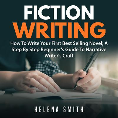 Fiction Writing: How To Write Your First Best Selling Novel; A Step By Step Beginner's Guide To Narrative Writer's Craft Audiobook, by