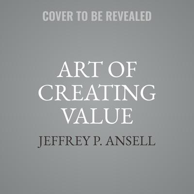 Art of Creating Value: How to Distinguish Yourself and Your Career Audiobook, by Jeffrey P. Ansell