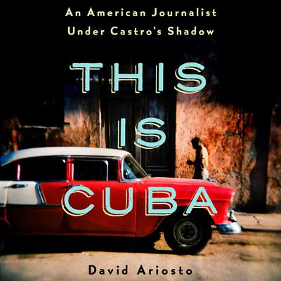 This Is Cuba: An American Journalist Under Castros Shadow Audiobook, by David Ariosto