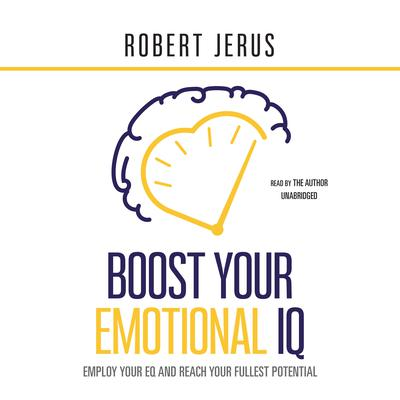 Boost Your Emotional IQ: Employ Your EQ and Reach Your Fullest Potential Audiobook, by Robert Jerus