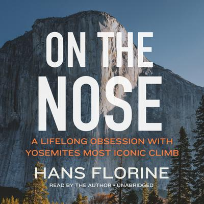 On the Nose: A Lifelong Obsession with Yosemite's Most Iconic Climb Audiobook, by Hans Florine