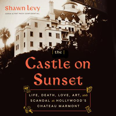 The Castle on Sunset: Life, Death, Love, Art, and Scandal at Hollywoods Chateau Marmont Audiobook, by Shawn Levy