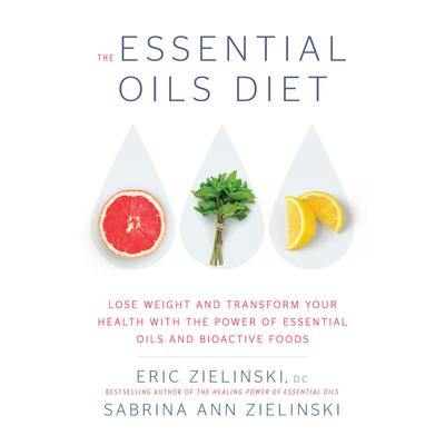 The Essential Oils Diet: Lose Weight and Transform Your Health with the Power of Essential Oils and  Bioactive Foods Audiobook, by Eric Zielinski