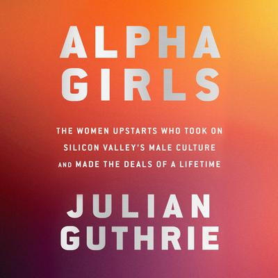 Alpha Girls: The Women Upstarts Who Took On Silicon Valleys Male Culture and Made the Deals  of a Lifetime Audiobook, by Julian Guthrie