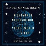The Nocturnal Brain: Nightmares, Neuroscience, and the Secret World of Sleep Audiobook, by Guy Leschziner
