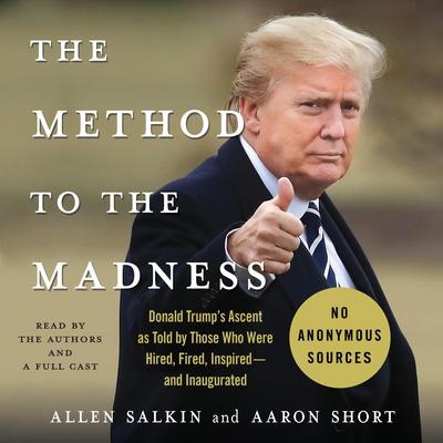 The Method to the Madness: Donald Trumps Ascent as Told by Those Who Were Hired, Fired, Inspired--and Inaugurated Audiobook, by Allen Salkin