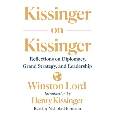 Kissinger on Kissinger: Reflections on Diplomacy, Grand Strategy, and Leadership Audiobook, by Winston Lord