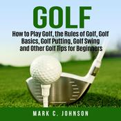 Golf: How to Play Golf, the Rules of Golf, Golf Basics, Golf Putting, Golf Swing and Other Golf Tips for Beginners Audiobook, by Author Info Added Soon|