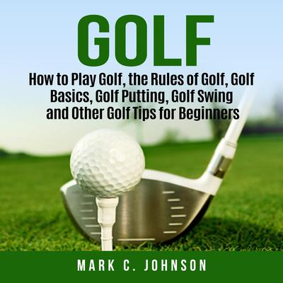 Golf: How to Play Golf, the Rules of Golf, Golf Basics, Golf Putting, Golf Swing and Other Golf Tips for Beginners Audiobook, by Mark C. Johnson