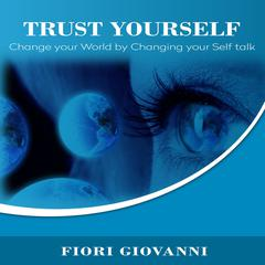 Trust Yourself: Change Your World by Changing Your Self Talk Audiobook, by Author Info Added Soon