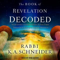 The Book of Revelation Decoded: Your Guide to Understanding the End Times Through the Eyes of the Hebrew Prophets Audiobook, by Rabbi K. A. Schneider