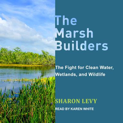 The Marsh Builders: The Fight for Clean Water, Wetlands, and Wildlife Audiobook, by Sharon Levy