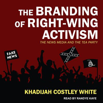 The Branding of Right-Wing Activism: The News Media and the Tea Party Audiobook, by Khadijah Costley White
