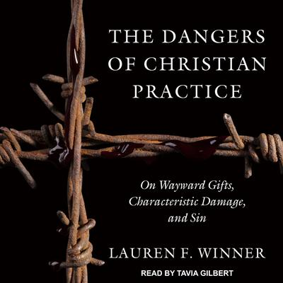 The Dangers of Christian Practice: On Wayward Gifts, Characteristic Damage, and Sin Audiobook, by Lauren F. Winner