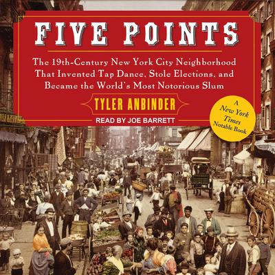 Five Points: The 19th Century New York City Neighborhood that Invented Tap Dance, Stole Elections, and Became the Worlds Most Notorious Slum Audiobook, by Tyler Anbinder