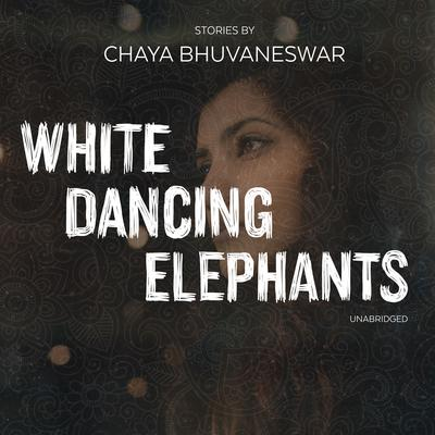 White Dancing Elephants: Stories Audiobook, by Chaya Bhuvaneswar