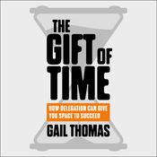 The Gift of Time: How Delegation Can Give you Space to Succeed Audiobook, by Gail Thomas