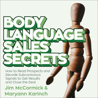 Body Language Sales Secrets: How to Read Prospects and Decode Subconscious Signals to Get Results and Close the Deal Audiobook, by Maryann Karinch