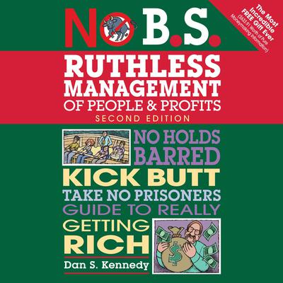 No B.S. Ruthless Management of People and Profits: No Holds Barred, Kick Butt, Take-No-Prisoners Guide to Really Getting Rich Audiobook, by Dan S. Kennedy