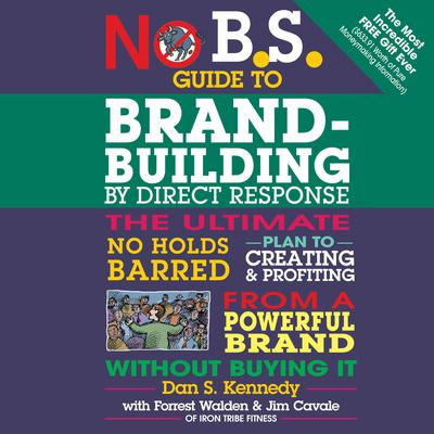 No B.S. Guide to Brand-Building by Direct Response: The Ultimate No Holds Barred Plan to Creating and Profiting from a Powerful Brand Without Buying It Audiobook, by Dan S. Kennedy