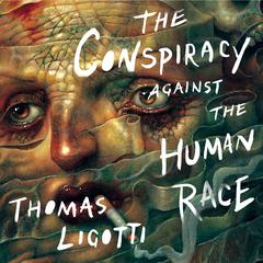 The Conspiracy against the Human Race: A Contrivance of Horror Audiobook, by Thomas Ligotti