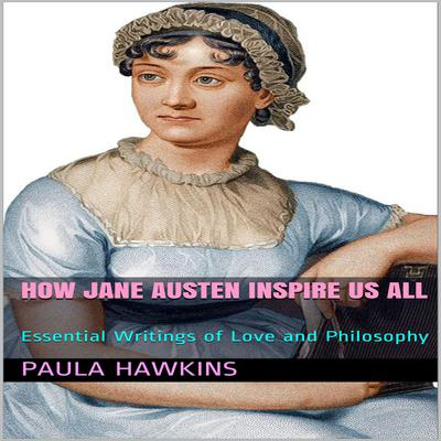How Jane Austen Inspire Us All: Essential Writings of Love and Philosophy Audiobook, by Paula Hawkins