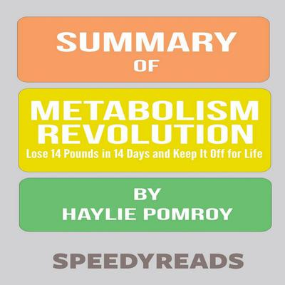 Summary of Metabolism Revolution: Lose 14 Pounds in 14 Days and Keep It Off for Life by Haylie Pomroy Audiobook, by SpeedyReads