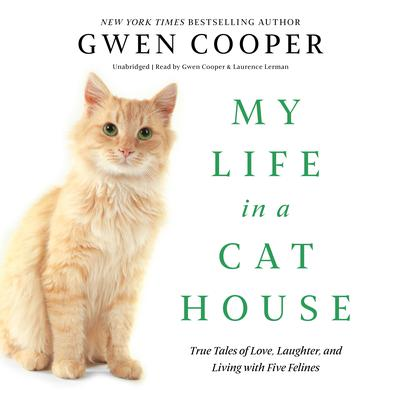 My Life in a Cat House: True Tales of Love, Laughter, and Living with Five Felines Audiobook, by Gwen Cooper
