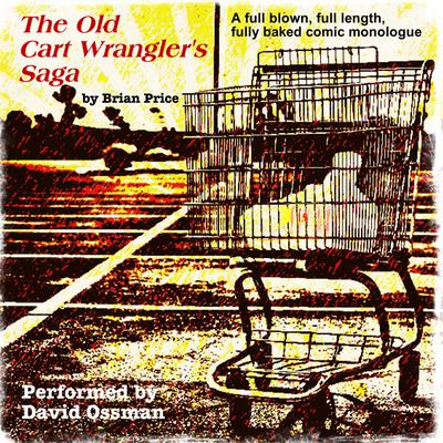 The Old Cart Wrangler's Saga: A Fully Blown, Full Length, Fully Baked Comic Monologue Audiobook, by Brian Price