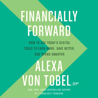 Financially Forward: How to Use Todays Digital Tools to Earn More, Save Better, and Spend Smarter Audiobook, by Alexa von Tobel
