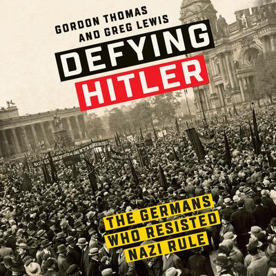Defying Hitler: The Germans Who Resisted Nazi Rule Audiobook, by Gordon Thomas