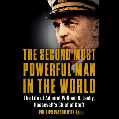 The Second Most Powerful Man in the World: The Life of Admiral William D. Leahy, Roosevelts Chief of Staff Audiobook, by Phillips Payson O'Brien