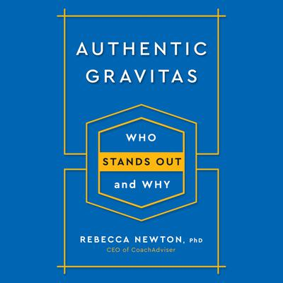 Authentic Gravitas: Who Stands Out and Why Audiobook, by Rebecca Newton, Ph.D.