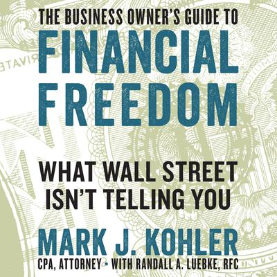 The Business Owners Guide to Financial Freedom: What Wall Street Isnt Telling You Audiobook, by Mark J. Kohler