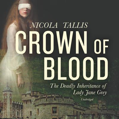 Crown of Blood: The Deadly Inheritance of Lady Jane Grey  Audiobook, by Nicola Tallis