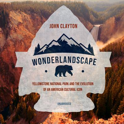 Wonderlandscape: Yellowstone National Park and the Evolution of an American Cultural Icon Audiobook, by John Clayton