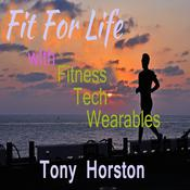 Fit For Life - With Fitness Tech Wearables Audiobook, by Tony Horston