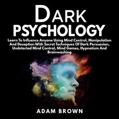 Dark Psychology: : Learn To Influence Anyone Using Mind Control, Manipulation And Deception With Secret Techniques Of Dark Persuasion, Undetected Mind Control, Mind Games, Hypnotism And Brainwashing Audiobook, by Adam Brown