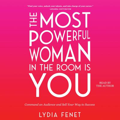 The Most Powerful Woman in the Room Is You: Command an Audience and Sell Your Way to Success Audiobook, by Lydia Fenet