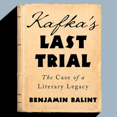 Kafkas Last Trial: The Case of a Literary Legacy Audiobook, by Benjamin Balint