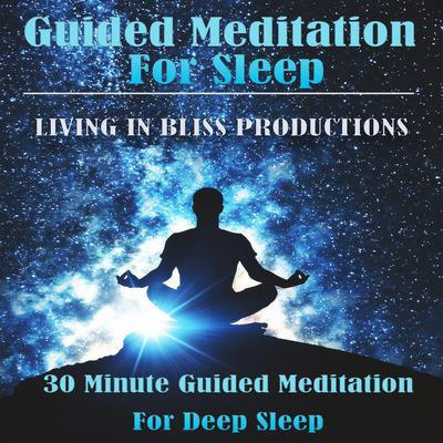 Guided Meditation For Sleep: : 30 Minute Guided Meditation For Deep Sleep Audiobook, by Living In Bliss Productions