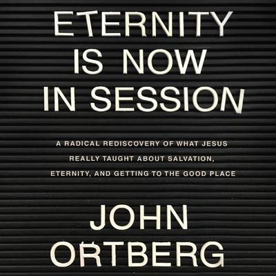Eternity is Now in Session: A Radical Rediscovery of What Jesus Really Taught About Salvation, Eternity, and Getting to the Good Place Audiobook, by John Ortberg