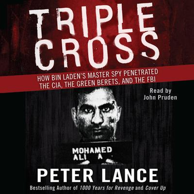 Triple Cross: How Bin Laden's Master Spy Penetrated the CIA, the Green Berets, and the FBI Audiobook, by Peter Lance
