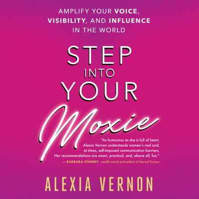 Step Into Your Moxie: A Holistic Approach to Amplify Your Voice, Visibility, and Influence in the World Audiobook, by Alexia Vernon