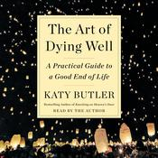 The Art of Dying Well: A Practical Guide to a Good End of Life Audiobook, by Katy Butler