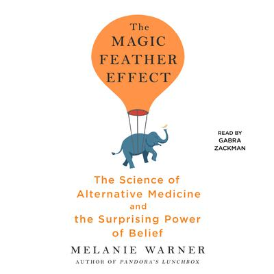 The Magic Feather Effect: The Science of Alternative Medicine and the Surprising Power of Belief Audiobook, by Melanie Warner