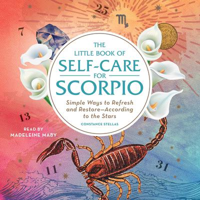 The Little Book of Self-Care for Scorpio: Simple Ways to Refresh and Restore—According to the Stars Audiobook, by Constance Stellas