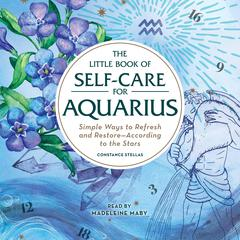 The Little Book of Self-Care for Aquarius: Simple Ways to Refresh and Restore—According to the Stars Audiobook, by Constance Stellas