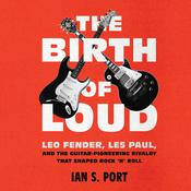 The Birth of Loud: Leo Fender, Les Paul, and the Guitar-Pioneering Rivalry that Shaped Rock 'n' Roll Audiobook, by Author Info Added Soon